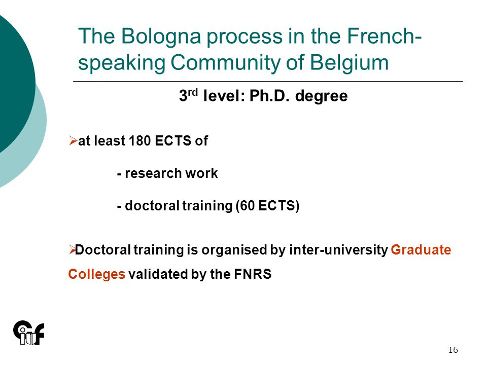 16 The Bologna process in the French- speaking Community of Belgium 3 rd level: Ph.D.
