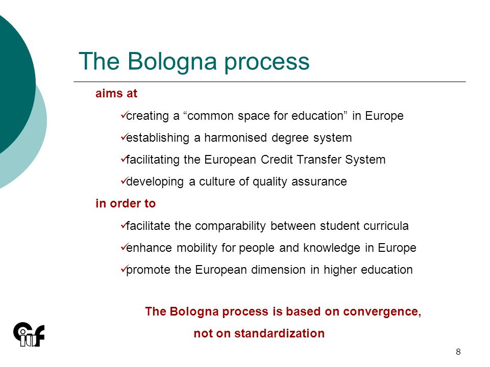 8 The Bologna process aims at creating a common space for education in Europe establishing a harmonised degree system facilitating the European Credit Transfer System developing a culture of quality assurance in order to facilitate the comparability between student curricula enhance mobility for people and knowledge in Europe promote the European dimension in higher education The Bologna process is based on convergence, not on standardization