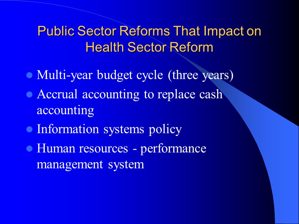 Public Sector Reforms That Impact on Health Sector Reform Multi-year budget cycle (three years) Accrual accounting to replace cash accounting Information systems policy Human resources - performance management system