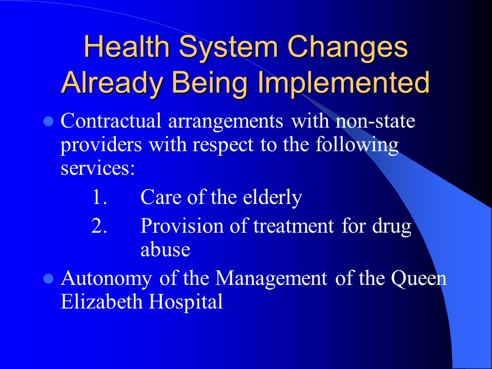 Health System Changes Already Being Implemented Contractual arrangements with non-state providers with respect to the following services: 1.Care of the elderly 2.Provision of treatment for drug abuse Autonomy of the Management of the Queen Elizabeth Hospital