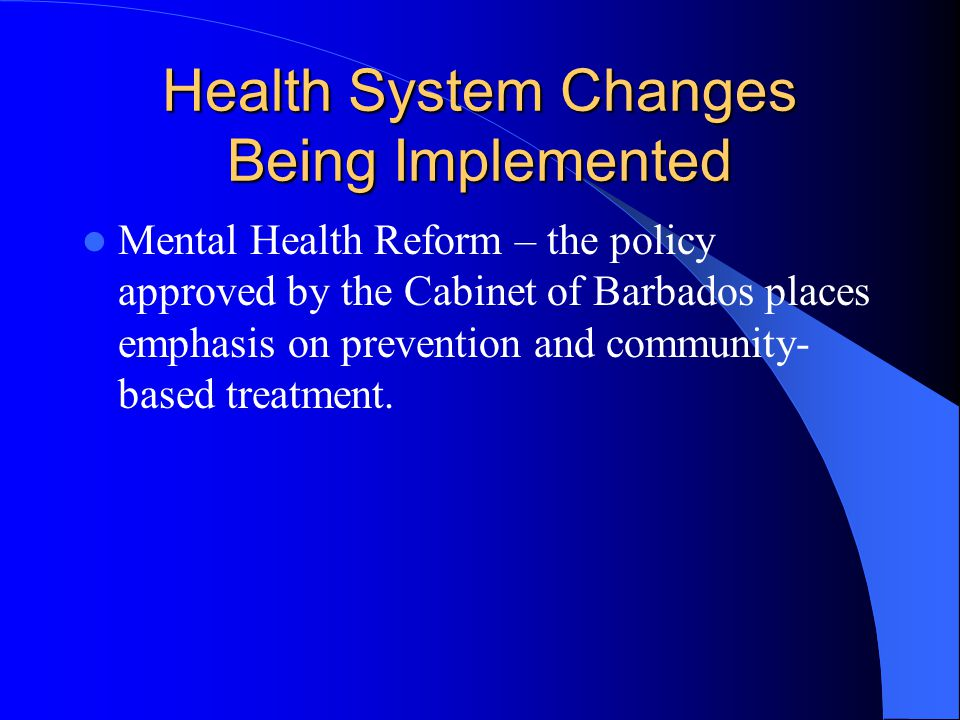 Health System Changes Being Implemented Mental Health Reform – the policy approved by the Cabinet of Barbados places emphasis on prevention and community- based treatment.