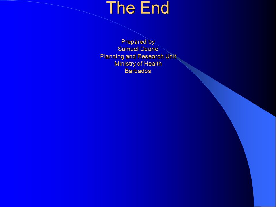 The End Prepared by Samuel Deane Planning and Research Unit Ministry of Health Barbados