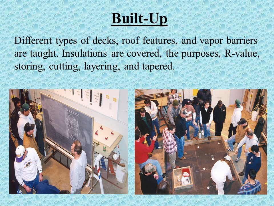 Built-Up Different types of decks, roof features, and vapor barriers are taught.