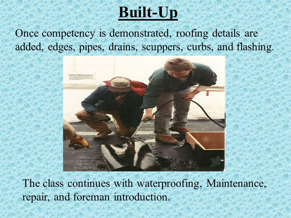 Built-Up Once competency is demonstrated, roofing details are added, edges, pipes, drains, scuppers, curbs, and flashing.