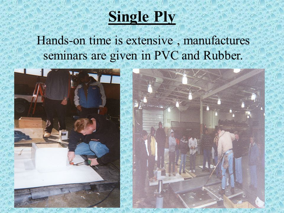 Single Ply Hands-on time is extensive, manufactures seminars are given in PVC and Rubber.