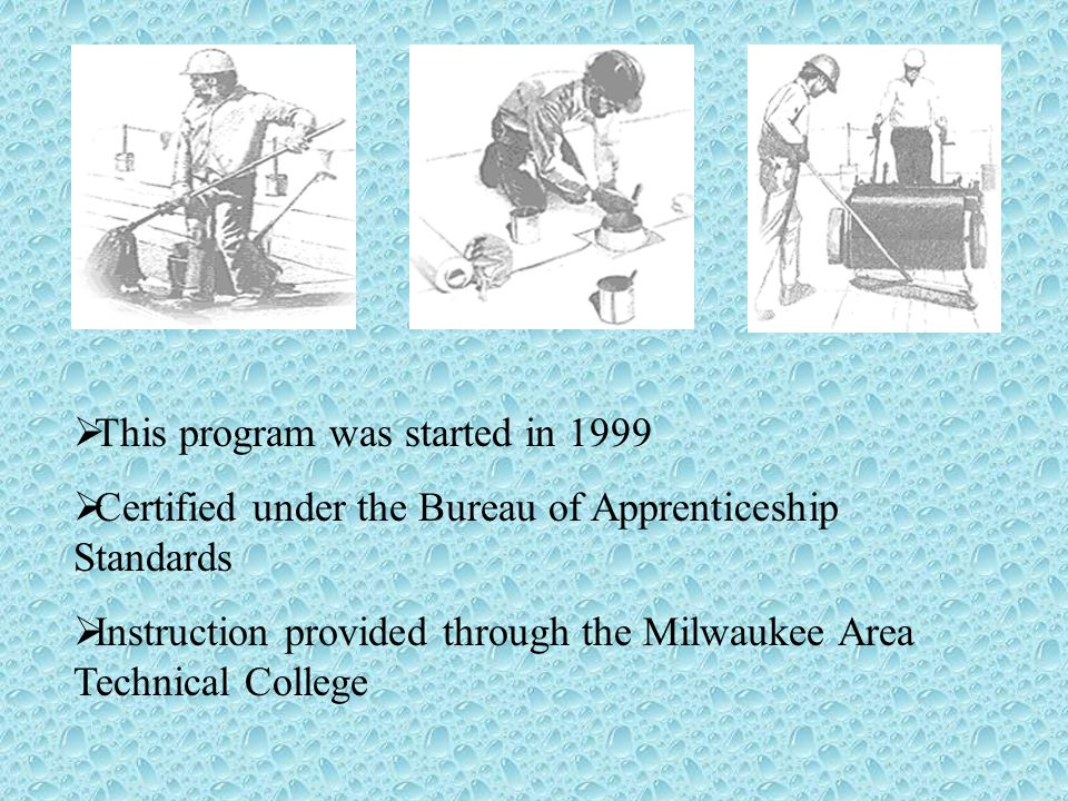 This program was started in 1999 Certified under the Bureau of Apprenticeship Standards Instruction provided through the Milwaukee Area Technical College