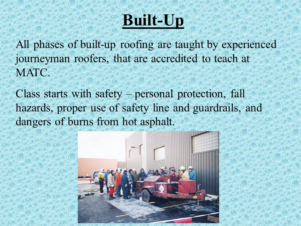 Built-Up All phases of built-up roofing are taught by experienced journeyman roofers, that are accredited to teach at MATC.
