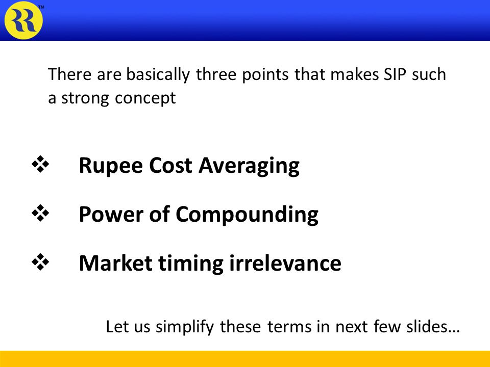 There are basically three points that makes SIP such a strong concept Rupee Cost Averaging Power of Compounding Market timing irrelevance Let us simplify these terms in next few slides…