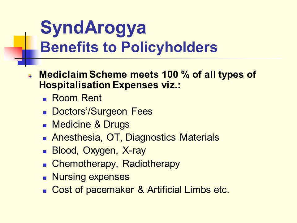 SyndArogya Benefits to Policyholders Mediclaim Scheme meets 100 % of all types of Hospitalisation Expenses viz.: Room Rent Doctors/Surgeon Fees Medicine & Drugs Anesthesia, OT, Diagnostics Materials Blood, Oxygen, X-ray Chemotherapy, Radiotherapy Nursing expenses Cost of pacemaker & Artificial Limbs etc.