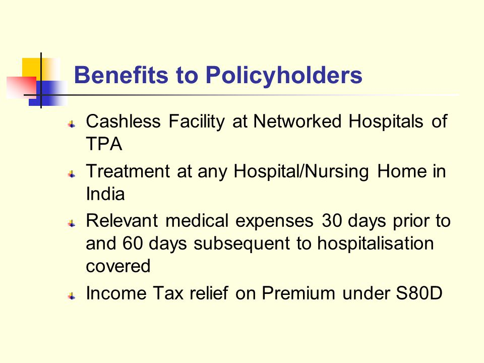 Cashless Facility at Networked Hospitals of TPA Treatment at any Hospital/Nursing Home in India Relevant medical expenses 30 days prior to and 60 days subsequent to hospitalisation covered Income Tax relief on Premium under S80D Benefits to Policyholders