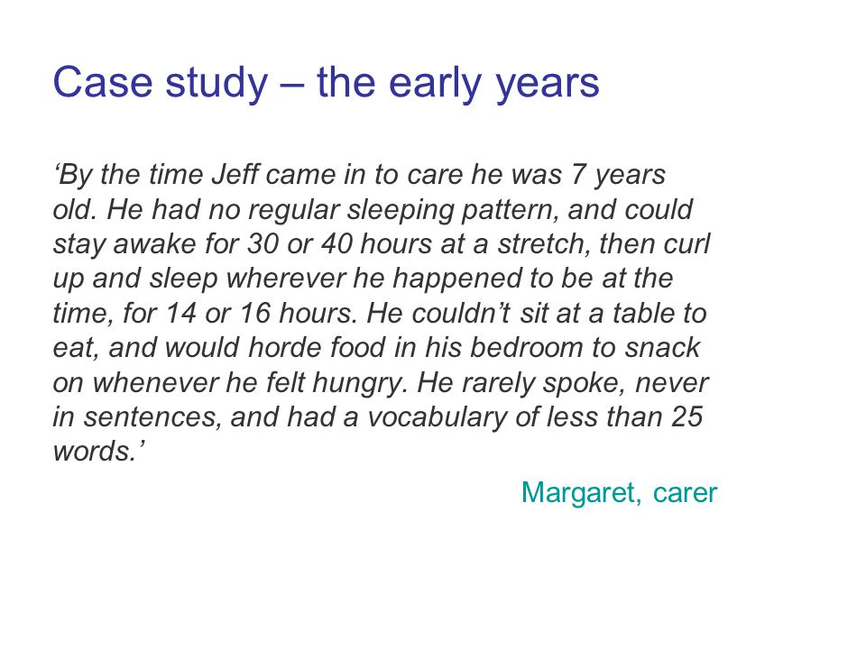 Case study – the early years By the time Jeff came in to care he was 7 years old.