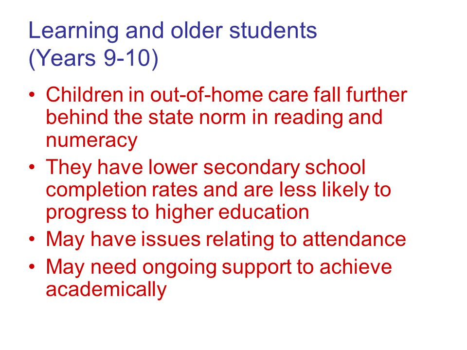 Learning and older students (Years 9-10) Children in out-of-home care fall further behind the state norm in reading and numeracy They have lower secondary school completion rates and are less likely to progress to higher education May have issues relating to attendance May need ongoing support to achieve academically