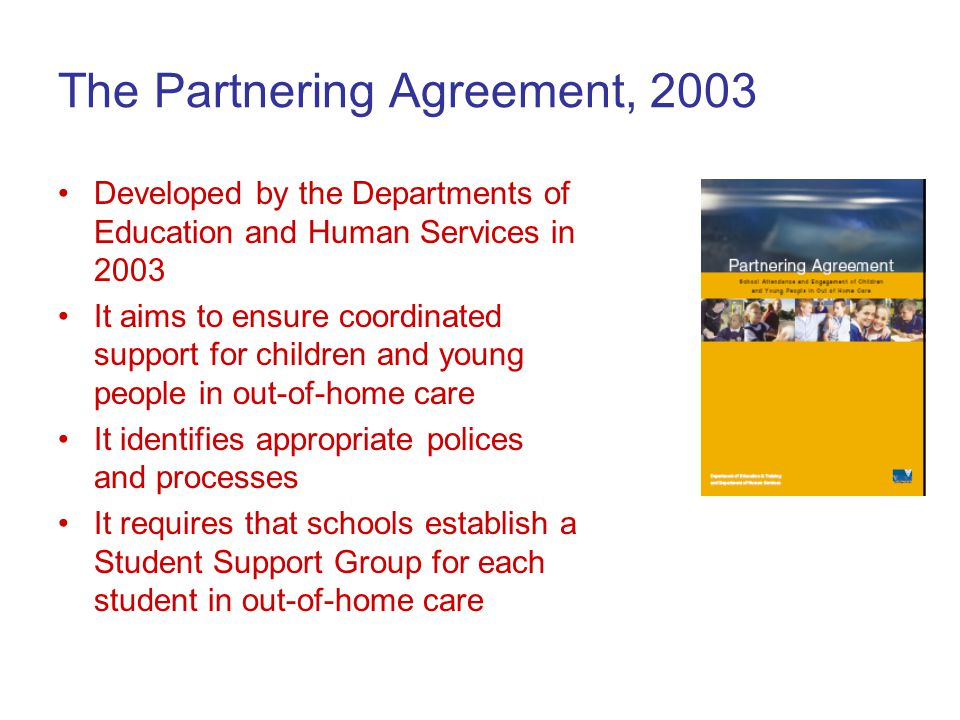 The Partnering Agreement, 2003 Developed by the Departments of Education and Human Services in 2003 It aims to ensure coordinated support for children and young people in out-of-home care It identifies appropriate polices and processes It requires that schools establish a Student Support Group for each student in out-of-home care