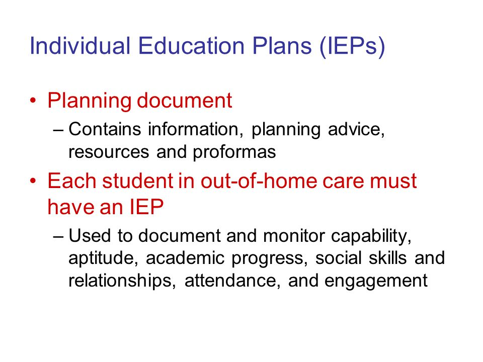 Individual Education Plans (IEPs) Planning document –Contains information, planning advice, resources and proformas Each student in out-of-home care must have an IEP –Used to document and monitor capability, aptitude, academic progress, social skills and relationships, attendance, and engagement