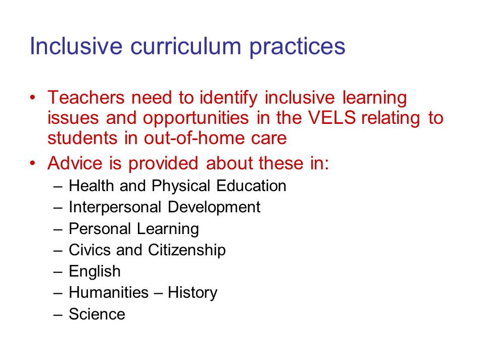 Inclusive curriculum practices Teachers need to identify inclusive learning issues and opportunities in the VELS relating to students in out-of-home care Advice is provided about these in: –Health and Physical Education –Interpersonal Development –Personal Learning –Civics and Citizenship –English –Humanities – History –Science