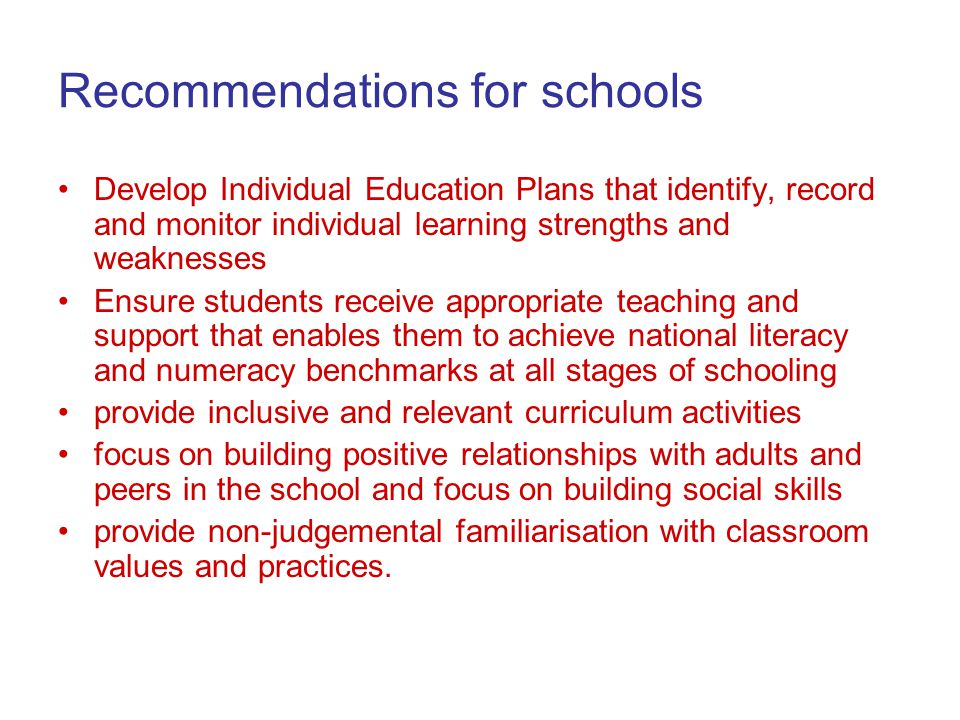 Recommendations for schools Develop Individual Education Plans that identify, record and monitor individual learning strengths and weaknesses Ensure students receive appropriate teaching and support that enables them to achieve national literacy and numeracy benchmarks at all stages of schooling provide inclusive and relevant curriculum activities focus on building positive relationships with adults and peers in the school and focus on building social skills provide non-judgemental familiarisation with classroom values and practices.