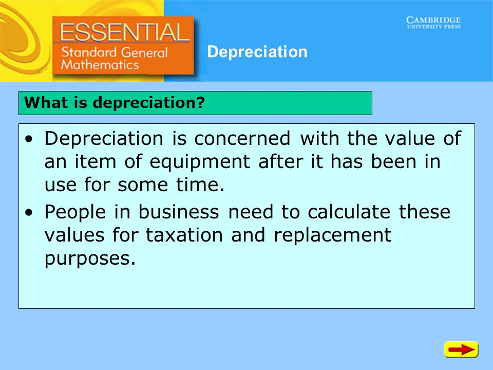 Depreciation Depreciation is concerned with the value of an item of equipment after it has been in use for some time. People in business need to calcu
