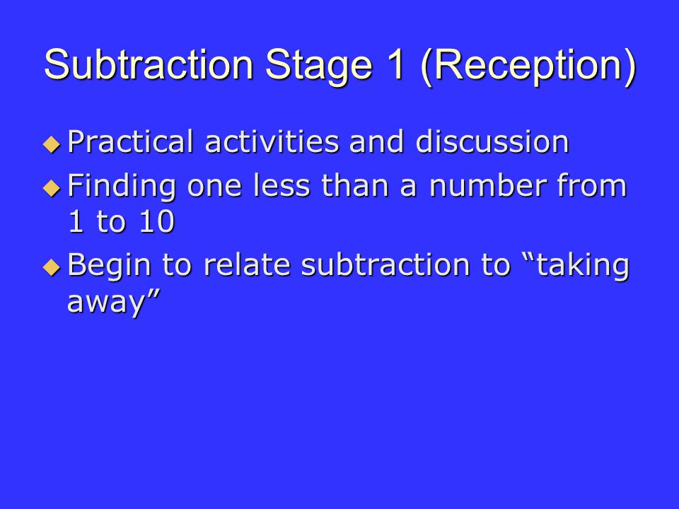 Subtraction Stage 1 (Reception) Practical activities and discussion Practical activities and discussion Finding one less than a number from 1 to 10 Finding one less than a number from 1 to 10 Begin to relate subtraction to taking away Begin to relate subtraction to taking away