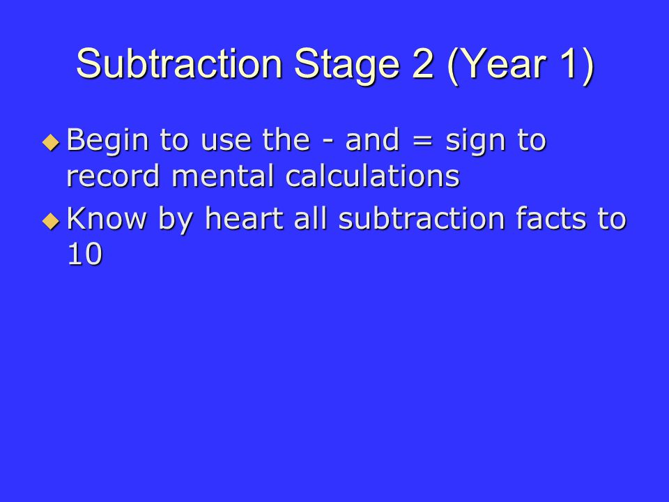 Subtraction Stage 2 (Year 1) Begin to use the - and = sign to record mental calculations Begin to use the - and = sign to record mental calculations Know by heart all subtraction facts to 10 Know by heart all subtraction facts to 10