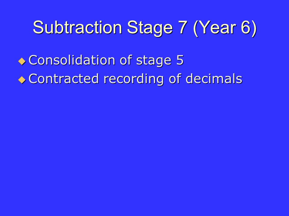 Subtraction Stage 7 (Year 6) Consolidation of stage 5 Consolidation of stage 5 Contracted recording of decimals Contracted recording of decimals