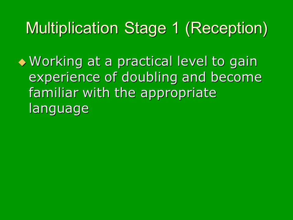 Multiplication Stage 1 (Reception) Working at a practical level to gain experience of doubling and become familiar with the appropriate language Working at a practical level to gain experience of doubling and become familiar with the appropriate language
