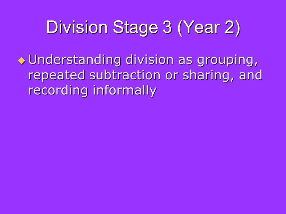 Division Stage 3 (Year 2) Understanding division as grouping, repeated subtraction or sharing, and recording informally Understanding division as grouping, repeated subtraction or sharing, and recording informally