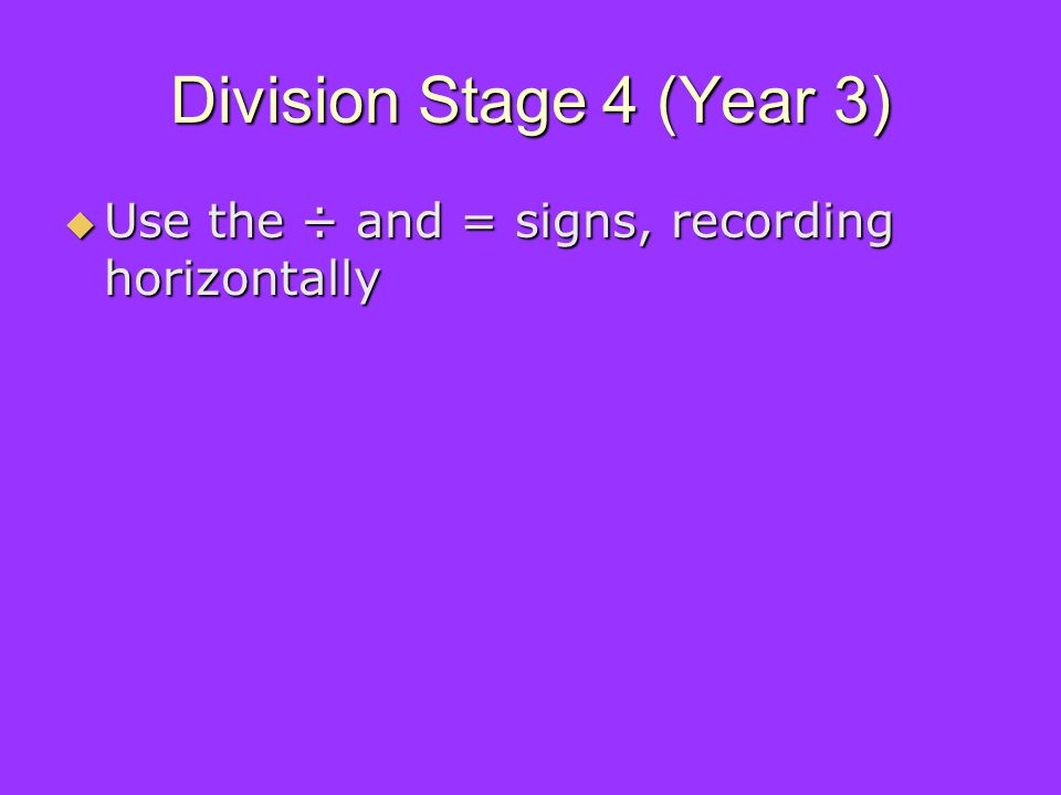 Division Stage 4 (Year 3) Use the ÷ and = signs, recording horizontally Use the ÷ and = signs, recording horizontally