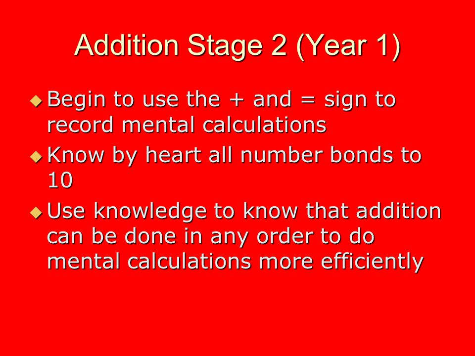 Addition Stage 2 (Year 1) Begin to use the + and = sign to record mental calculations Begin to use the + and = sign to record mental calculations Know by heart all number bonds to 10 Know by heart all number bonds to 10 Use knowledge to know that addition can be done in any order to do mental calculations more efficiently Use knowledge to know that addition can be done in any order to do mental calculations more efficiently
