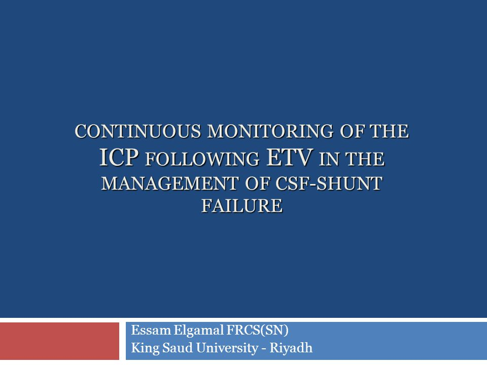 CONTINUOUS MONITORING OF THE ICP FOLLOWING ETV IN THE MANAGEMENT OF CSF-SHUNT FAILURE Essam Elgamal FRCS(SN) King Saud University - Riyadh