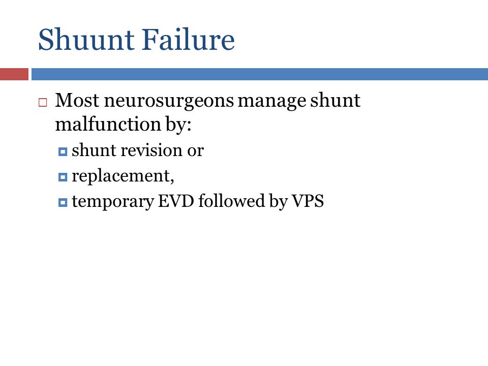 Shuunt Failure Most neurosurgeons manage shunt malfunction by: shunt revision or replacement, temporary EVD followed by VPS