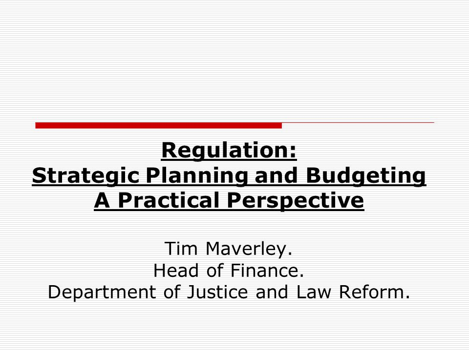 Regulation: Strategic Planning and Budgeting A Practical Perspective Tim Maverley.