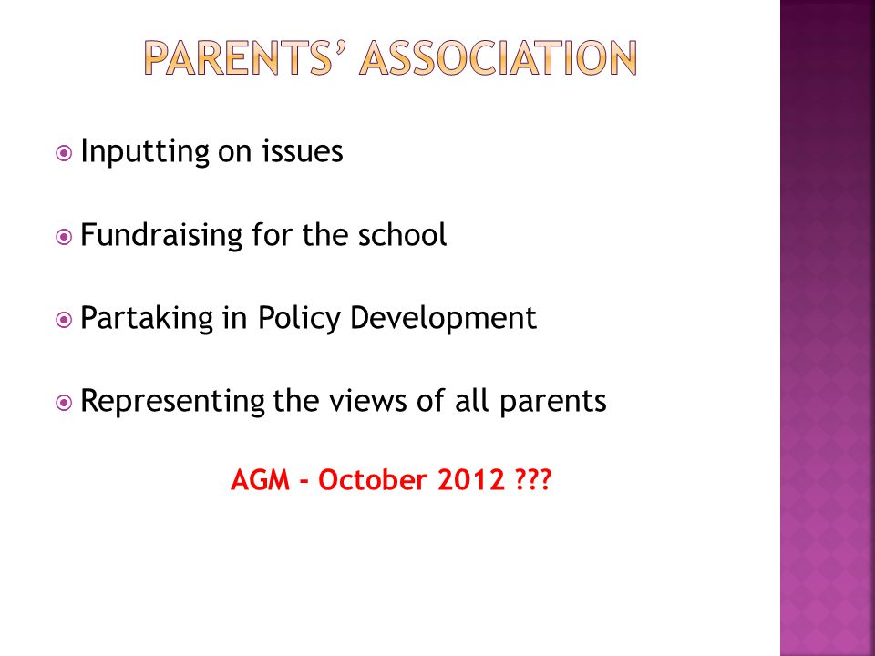 Inputting on issues Fundraising for the school Partaking in Policy Development Representing the views of all parents AGM -October 2012 ???