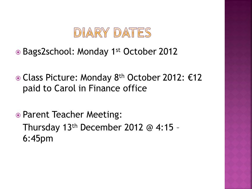 Bags2school: Monday 1 st October 2012 Class Picture: Monday 8 th October 2012: 12 paid to Carol in Finance office Parent Teacher Meeting: Thursday 13 th December 2012 @ 4:15 – 6:45pm