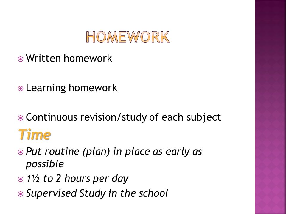 Written homework Learning homework Continuous revision/study of each subjectTime Put routine (plan) in place as early as possible 1½ to 2 hours per day Supervised Study in the school