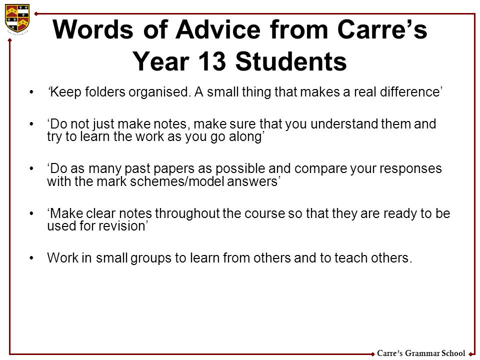 Carres Grammar School Words of Advice from Carres Year 13 Students Keep folders organised. A small thing that makes a real difference Do not just make
