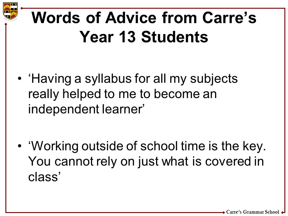 Carres Grammar School Words of Advice from Carres Year 13 Students Having a syllabus for all my subjects really helped to me to become an independent