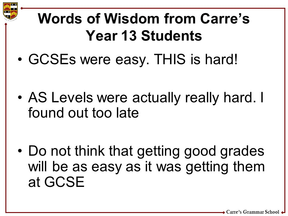 Carres Grammar School Words of Wisdom from Carres Year 13 Students GCSEs were easy. THIS is hard! AS Levels were actually really hard. I found out too