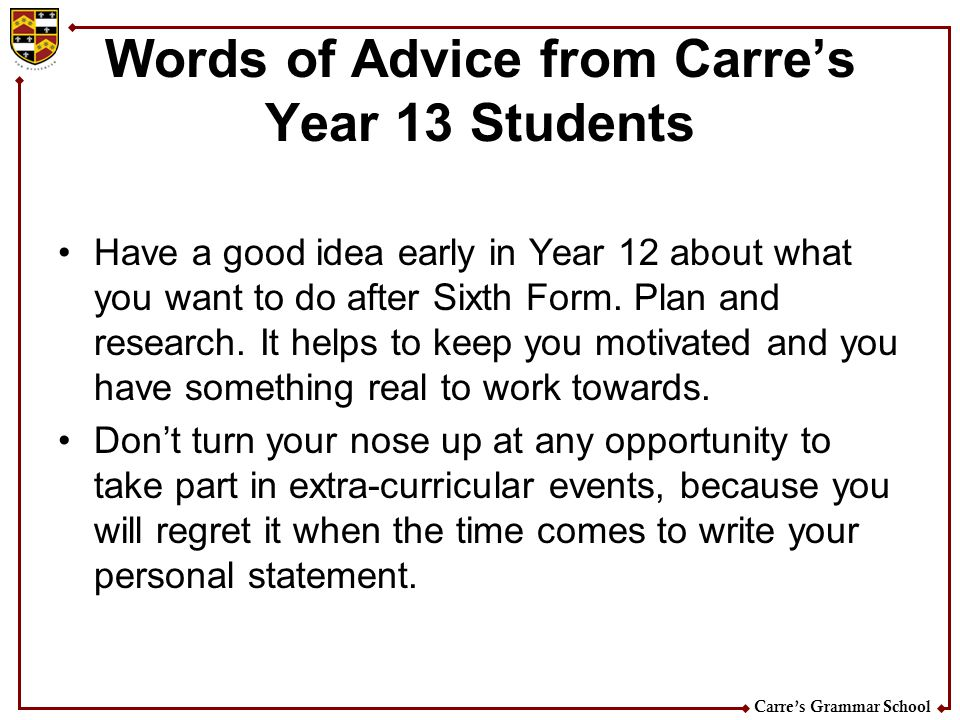 Carres Grammar School Words of Advice from Carres Year 13 Students Have a good idea early in Year 12 about what you want to do after Sixth Form. Plan