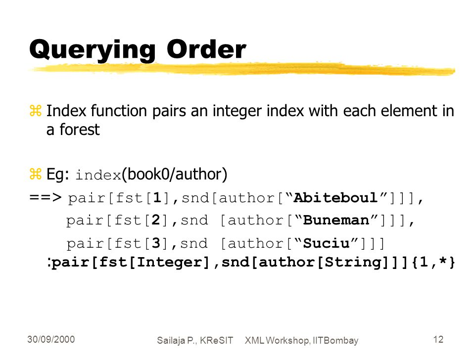 30/09/2000 Sailaja P., KReSIT XML Workshop, IITBombay 12 Querying Order zIndex function pairs an integer index with each element in a forest Eg: index (book0/author) ==> pair[fst[1],snd[author[Abiteboul]]], pair[fst[2],snd [author[Buneman]]], pair[fst[3],snd [author[Suciu]]] : pair[fst[Integer],snd[author[String]]]{1,*}