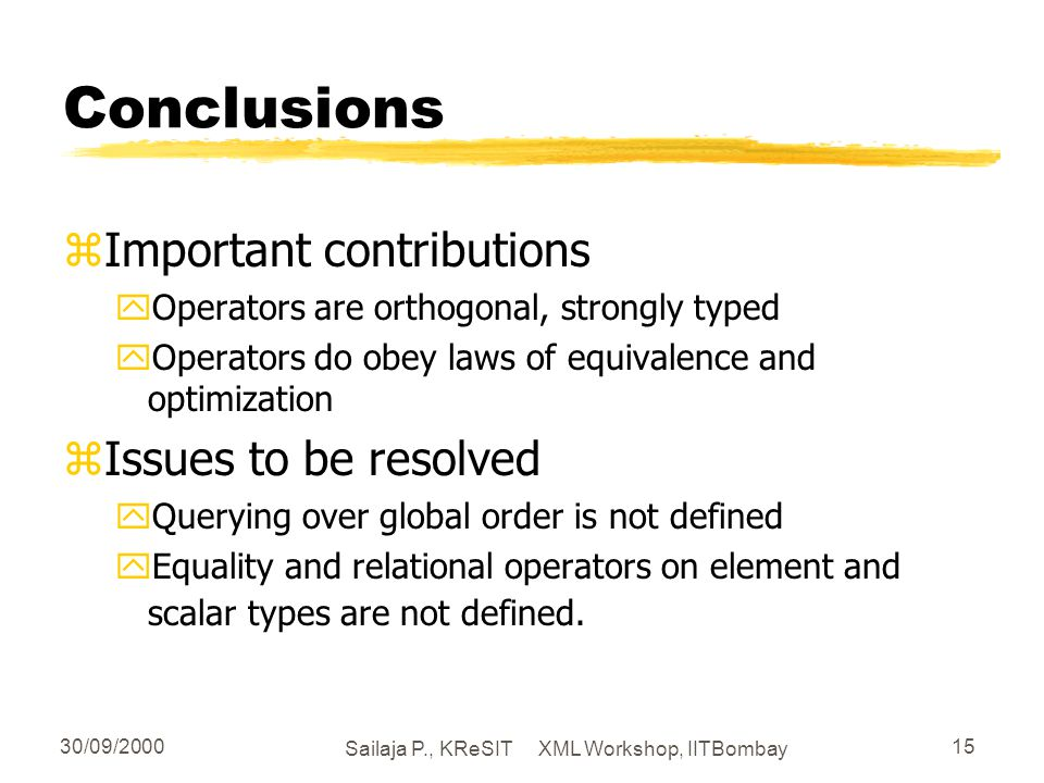 30/09/2000 Sailaja P., KReSIT XML Workshop, IITBombay 15 Conclusions zImportant contributions yOperators are orthogonal, strongly typed yOperators do obey laws of equivalence and optimization zIssues to be resolved yQuerying over global order is not defined yEquality and relational operators on element and scalar types are not defined.