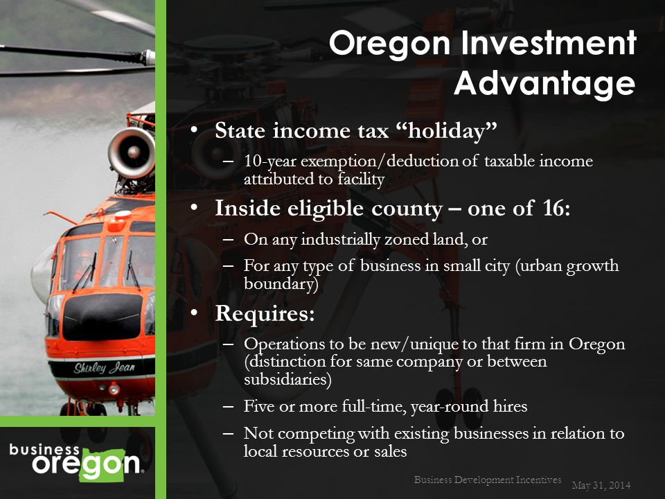 Oregon Investment Advantage State income tax holiday – 10-year exemption/deduction of taxable income attributed to facility Inside eligible county – one of 16: – On any industrially zoned land, or – For any type of business in small city (urban growth boundary) Requires: – Operations to be new/unique to that firm in Oregon (distinction for same company or between subsidiaries) – Five or more full-time, year-round hires – Not competing with existing businesses in relation to local resources or sales May 31, 2014 Business Development Incentives
