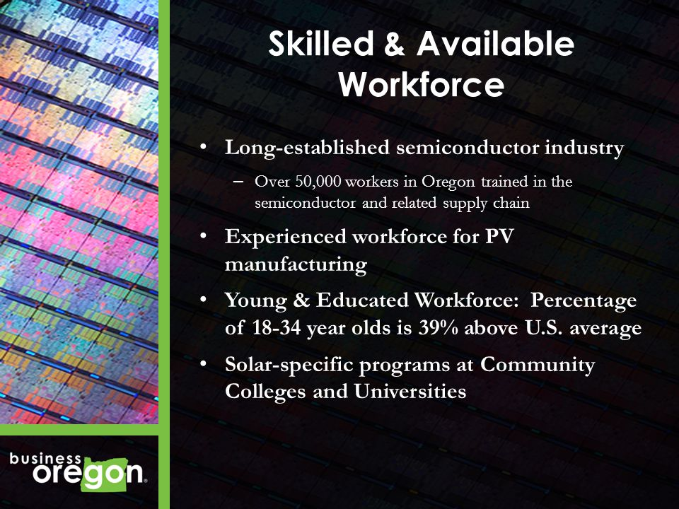 Skilled & Available Workforce Long-established semiconductor industry – Over 50,000 workers in Oregon trained in the semiconductor and related supply chain Experienced workforce for PV manufacturing Young & Educated Workforce: Percentage of 18-34 year olds is 39% above U.S.