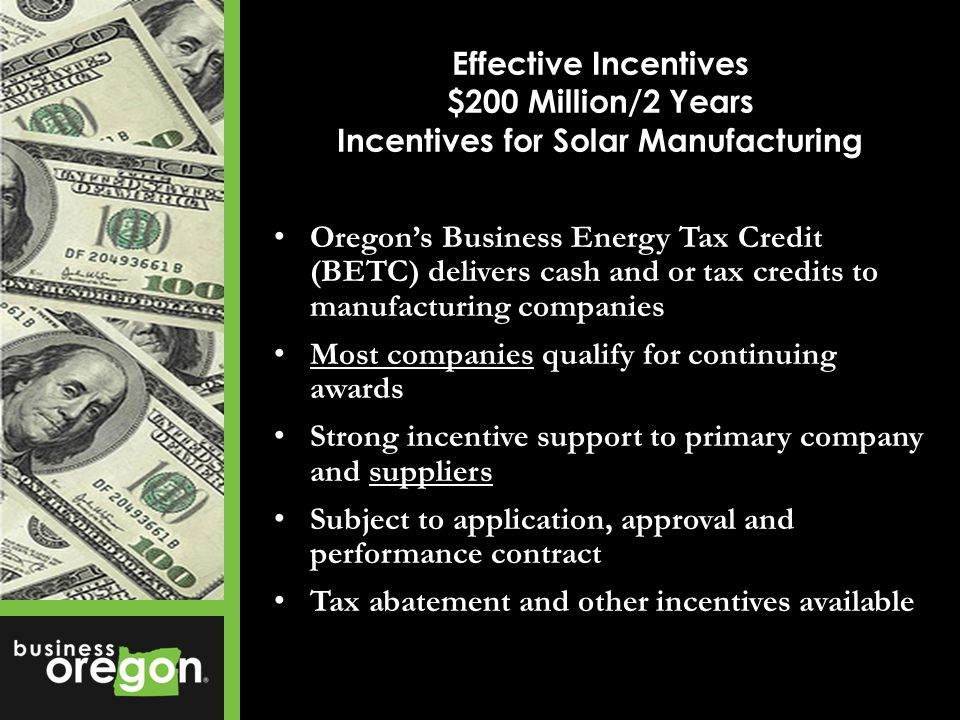 Oregons Business Energy Tax Credit (BETC) delivers cash and or tax credits to manufacturing companies Most companies qualify for continuing awards Strong incentive support to primary company and suppliers Subject to application, approval and performance contract Tax abatement and other incentives available Effective Incentives $200 Million/2 Years Incentives for Solar Manufacturing