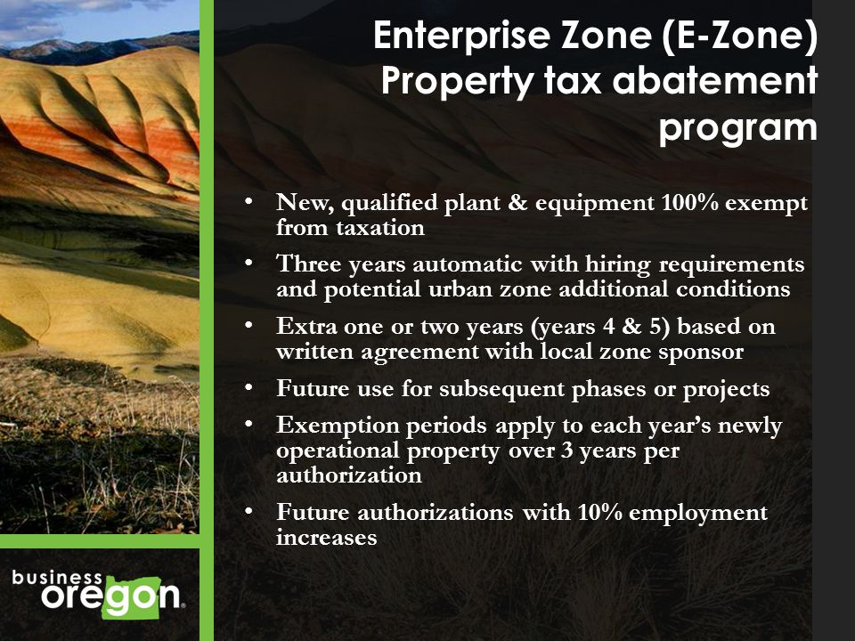 Enterprise Zone (E-Zone) Property tax abatement program New, qualified plant & equipment 100% exempt from taxation Three years automatic with hiring requirements and potential urban zone additional conditions Extra one or two years (years 4 & 5) based on written agreement with local zone sponsor Future use for subsequent phases or projects Exemption periods apply to each years newly operational property over 3 years per authorization Future authorizations with 10% employment increases