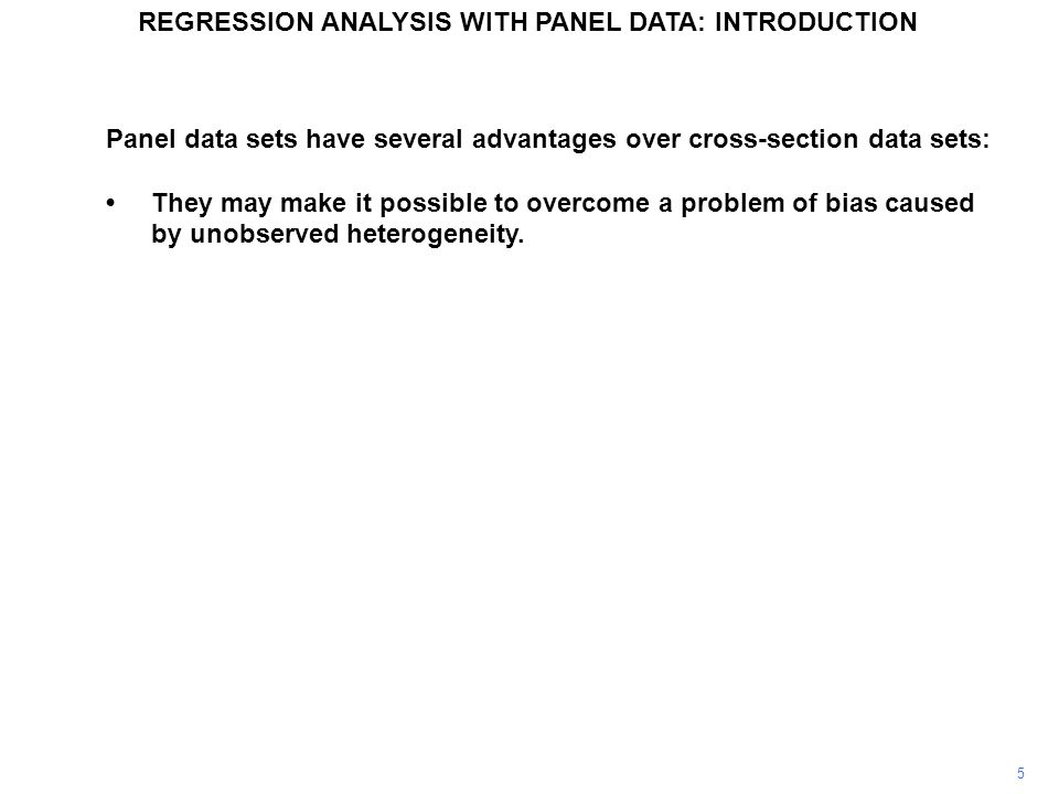 Panel data sets have several advantages over cross-section data sets: They may make it possible to overcome a problem of bias caused by unobserved heterogeneity.
