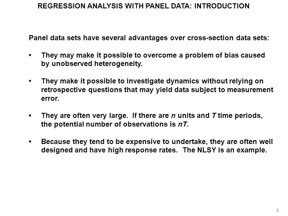 Panel data sets have several advantages over cross-section data sets: They may make it possible to overcome a problem of bias caused by unobserved het