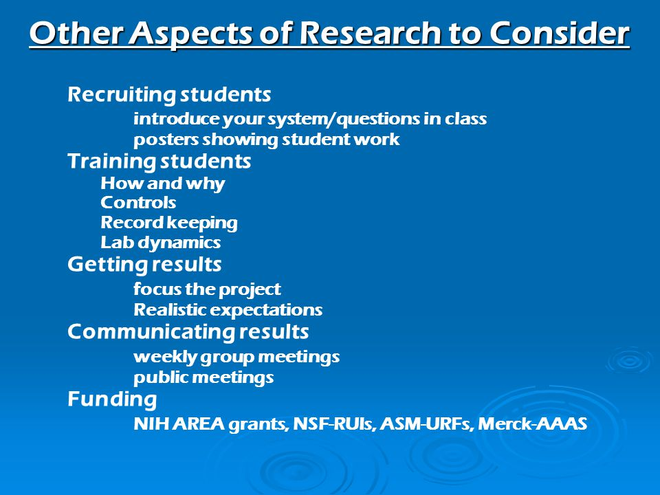 Recruiting students introduce your system/questions in class posters showing student work Training students How and why Controls Record keeping Lab dynamics Getting results focus the project Realistic expectations Communicating results weekly group meetings public meetings Funding NIH AREA grants, NSF-RUIs, ASM-URFs, Merck-AAAS Other Aspects of Research to Consider