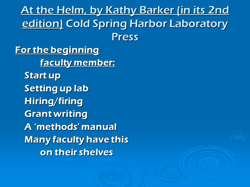 For the beginning faculty member: Start up Setting up lab Hiring/firing Grant writing A methods manual Many faculty have this on their shelves At the Helm, by Kathy Barker (in its 2nd edition) Cold Spring Harbor Laboratory Press