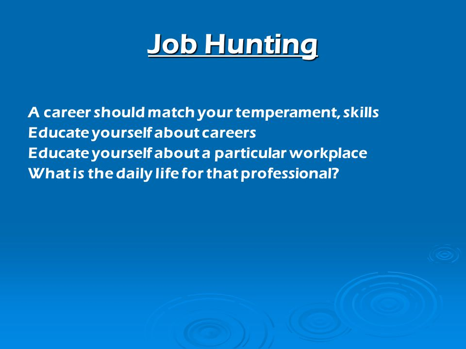 Job Hunting A career should match your temperament, skills Educate yourself about careers Educate yourself about a particular workplace What is the daily life for that professional?
