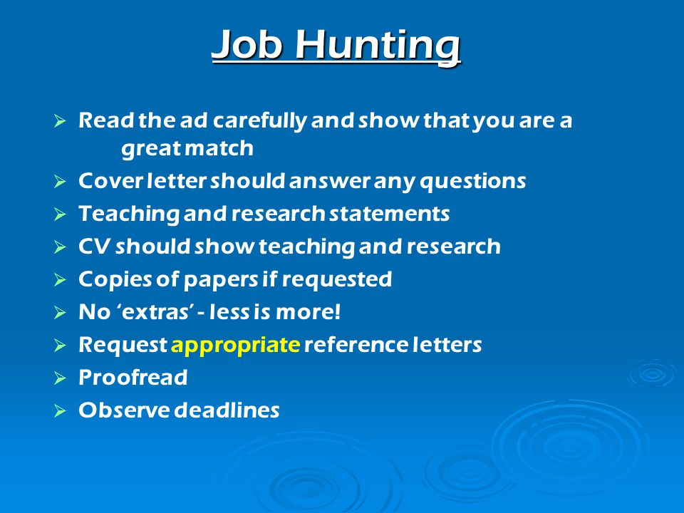 Job Hunting Read the ad carefully and show that you are a great match Cover letter should answer any questions Teaching and research statements CV should show teaching and research Copies of papers if requested No extras - less is more.
